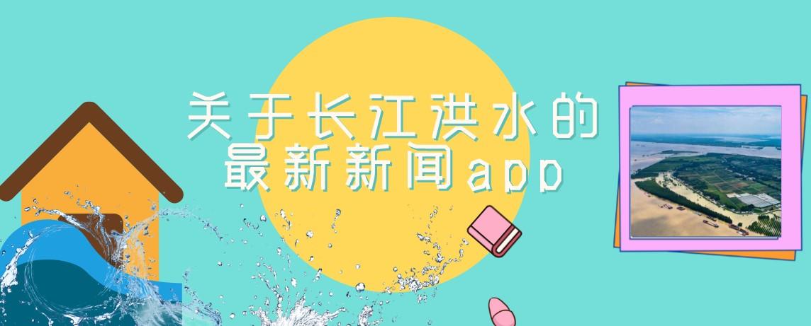 关于长江洪水的最新新闻app