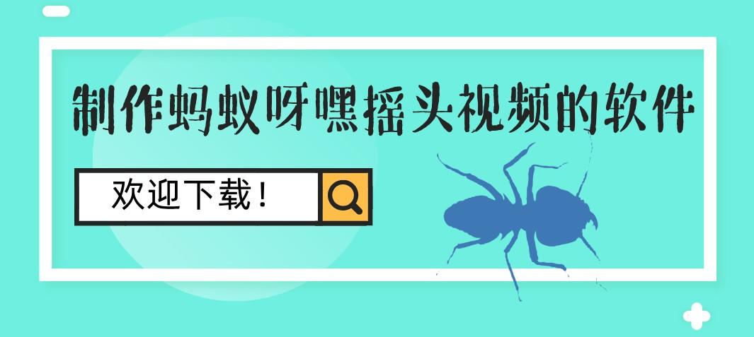 制作蚂蚁呀嘿摇头视频的软件